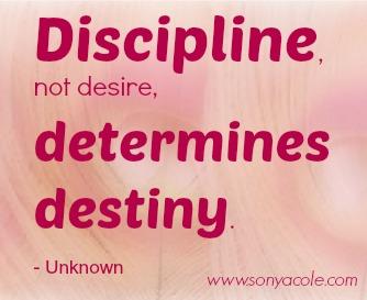 Discipline, not desire, determines destiny.