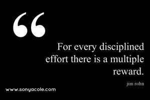 For every disciplined effort there is a multiple reward